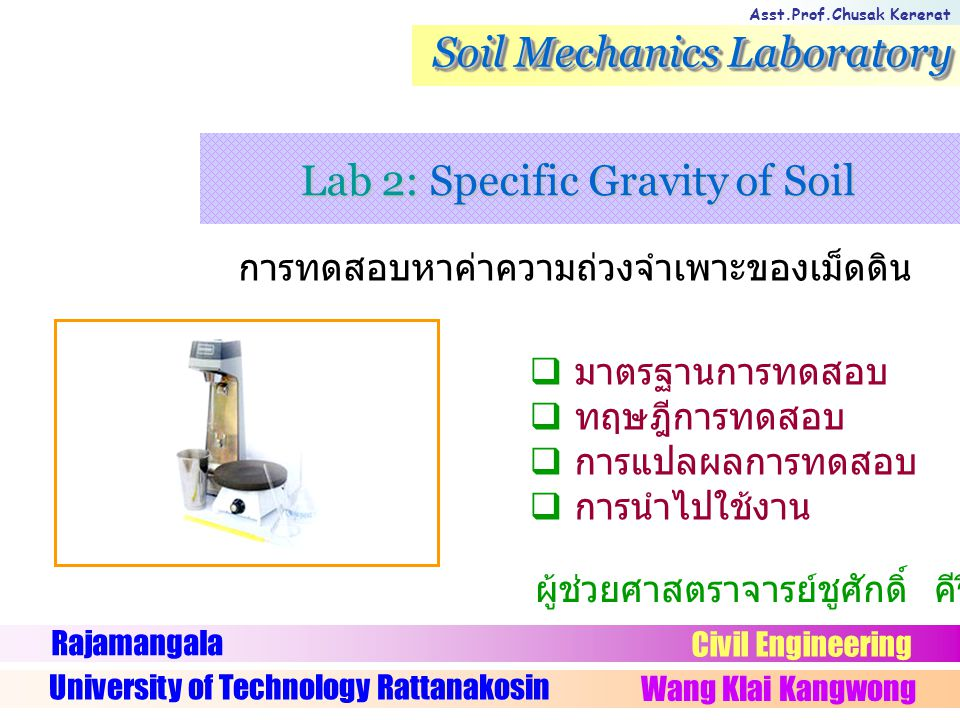 Asst.Prof.Chusak Kererat Soil Mechanics Laboratory การทดสอบหาค่าความถ่วงจำเพาะของเม็ดดิน Rajamangala University of Technology Rattanakosin Wang Klai Kangwong Civil Engineering ผู้ช่วยศาสตราจารย์ชูศักดิ์ คีรีรัตน์  มาตรฐานการทดสอบ  ทฤษฎีการทดสอบ  การแปลผลการทดสอบ  การนำไปใช้งาน Lab 2: Specific Gravity of Soil