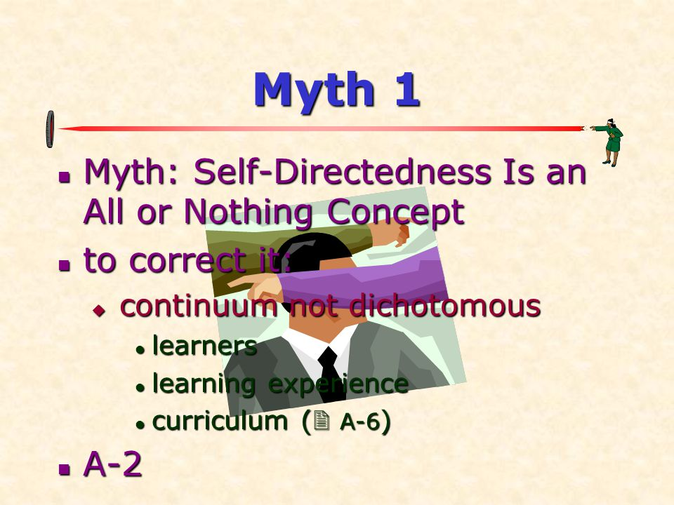 Myth 1  Myth: Self-Directedness Is an All or Nothing Concept  to correct it:  continuum not dichotomous  learners  learning experience  curricul