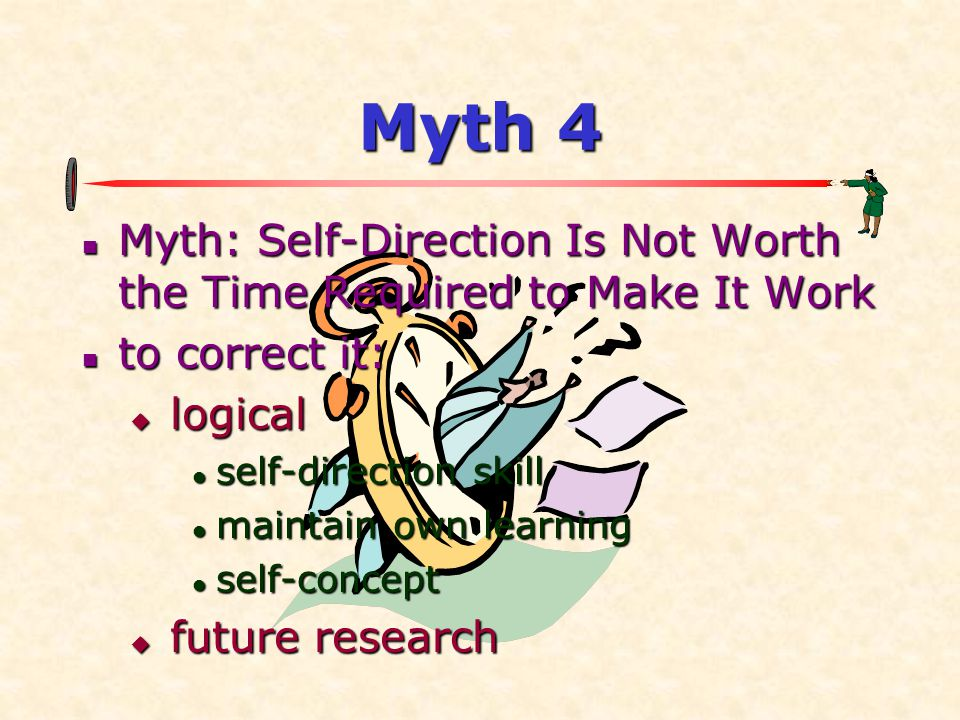 Myth 4  Myth: Self-Direction Is Not Worth the Time Required to Make It Work  to correct it:  logical  self-direction skill  maintain own learning  self-concept  future research