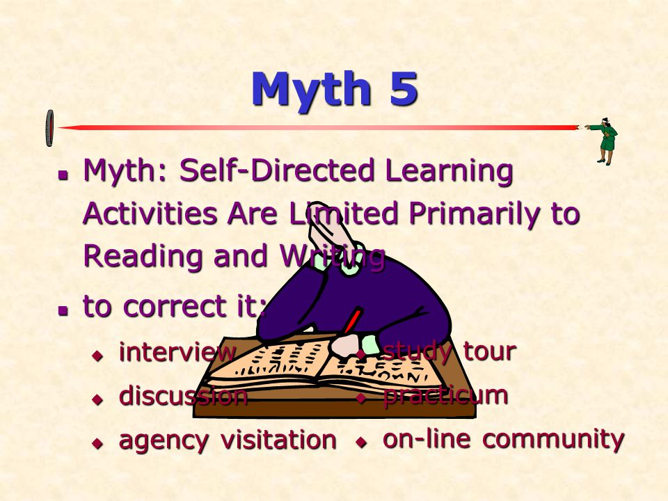 Myth 5  Myth: Self-Directed Learning Activities Are Limited Primarily to Reading and Writing  to correct it:  interview  discussion  agency visitation  study tour  practicum  on-line community