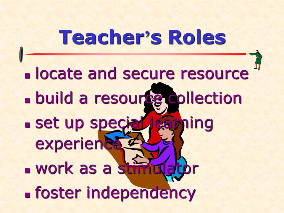 Teacher ' s Roles  locate and secure resource  build a resource collection  set up special learning experience  work as a stimulator  foster independency