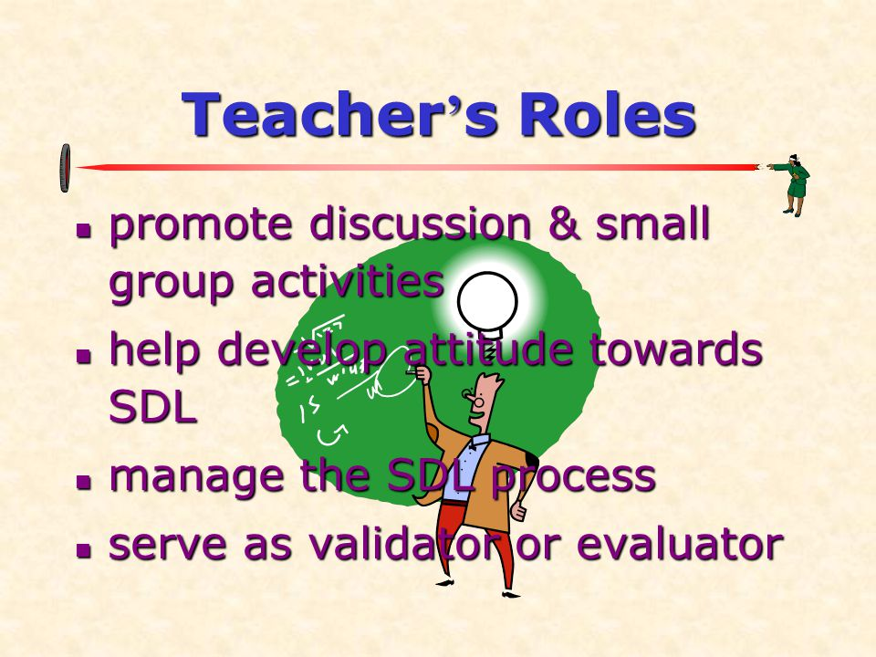 Teacher ' s Roles  promote discussion & small group activities  help develop attitude towards SDL  manage the SDL process  serve as validator or evaluator