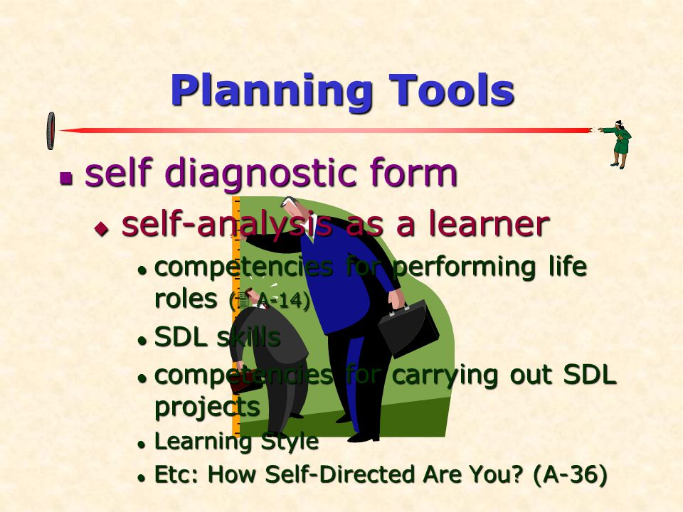 Planning Tools  self diagnostic form  self-analysis as a learner  competencies for performing life roles (  A-14)  SDL skills  competencies for carrying out SDL projects  Learning Style  Etc: How Self-Directed Are You.