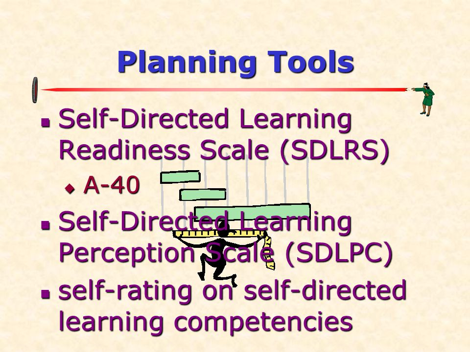 Planning Tools  Self-Directed Learning Readiness Scale (SDLRS)  A-40  Self-Directed Learning Perception Scale (SDLPC)  self-rating on self-directed learning competencies