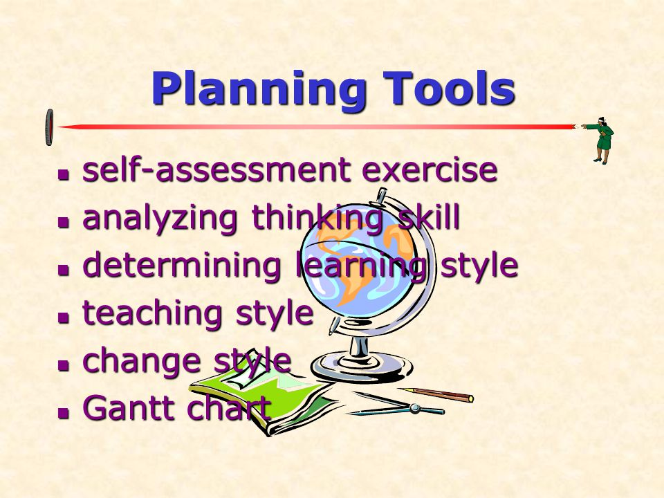 Planning Tools  self-assessment exercise  analyzing thinking skill  determining learning style  teaching style  change style  Gantt chart
