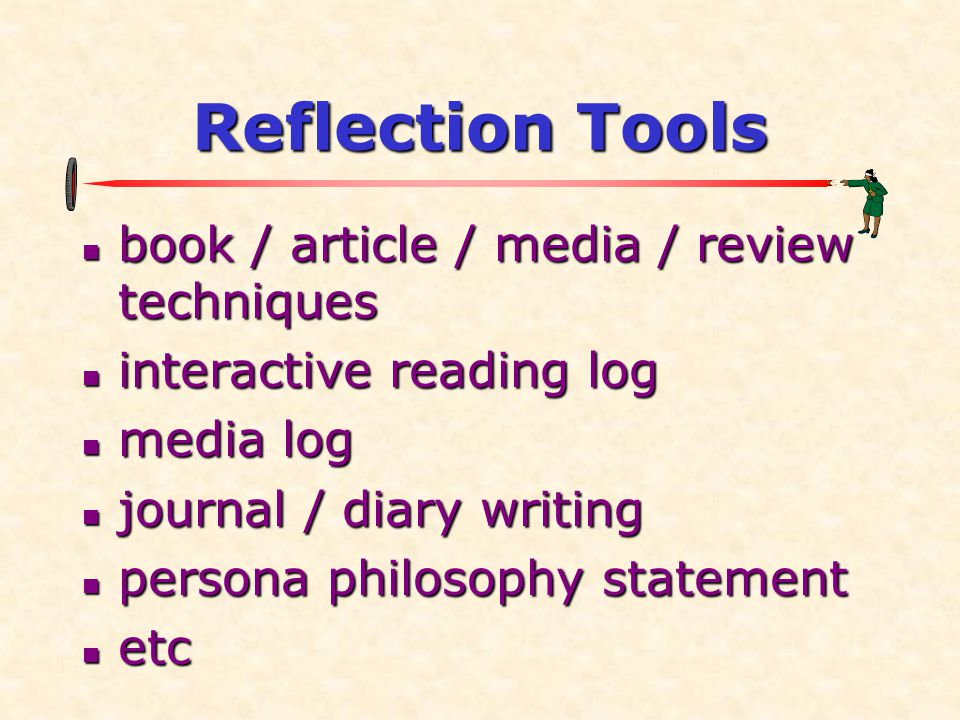 Reflection Tools  book / article / media / review techniques  interactive reading log  media log  journal / diary writing  persona philosophy sta