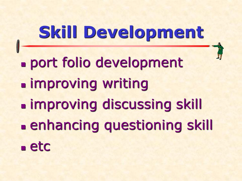 Skill Development  port folio development  improving writing  improving discussing skill  enhancing questioning skill  etc