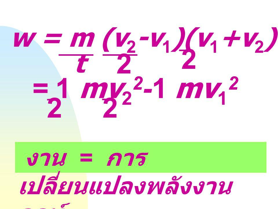 ความเร็ว เฉลี่ย W = (ma) l = ma (l 2 -l 1 ) l 2 -l 1 = (v 1 +v 2 ) t ; 2 l1l1 a l2l2 a = v 2 -v 1 t