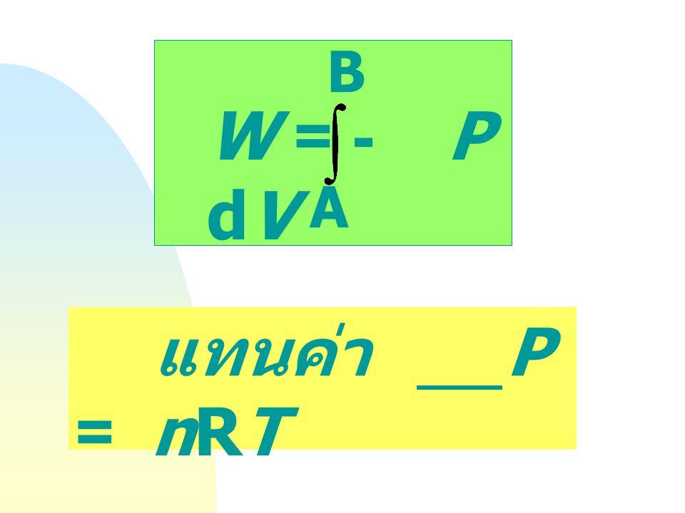 Dw rev = - P dV Equilibrium Path และ Reversible Process P V A B W = - P dV B A