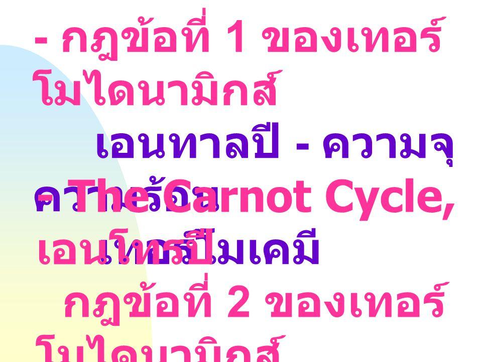 - กฎข้อที่ 1 ของเทอร์ โมไดนามิกส์ เอนทาลปี - ความจุ ความร้อน เทอร์โมเคมี - The Carnot Cycle, เอนโทรปี กฎข้อที่ 2 ของเทอร์ โมไดนามิกส์ การเกิดได้เอง และ การผันกลับได้