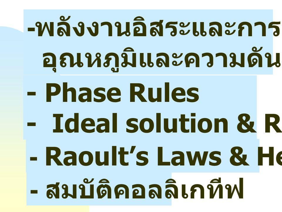 - Phase Rules - Ideal solution & Real solution - พลังงานอิสระและการเปลี่ยนแปลง อุณหภูมิและความดันของระบบ - สมบัติคอลลิเกทีฟ - Raoult's Laws & Henry Laws