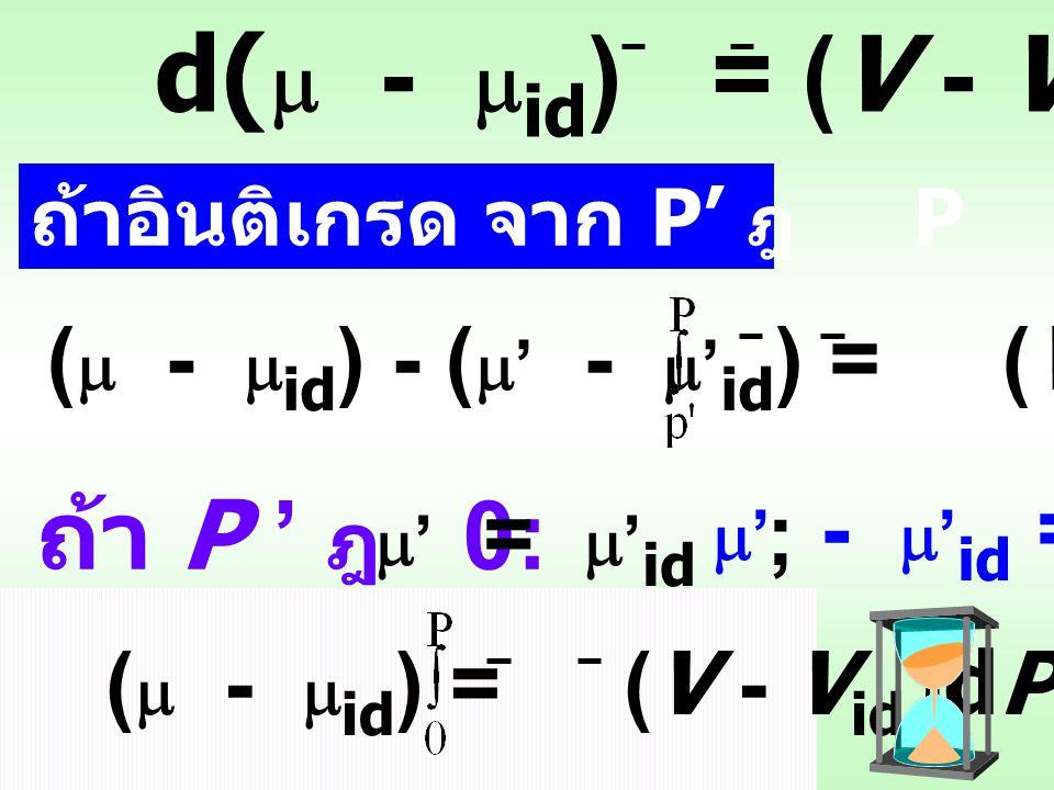 ในกรณี ideal gas: V id = RT P ในกรณี real gas: V = RT P จากสมการ d  = V dP เมื่อ T คงที่ กรณี ideal gas: d  id = V id dPdP d  - d  id = (V - V id ) dP