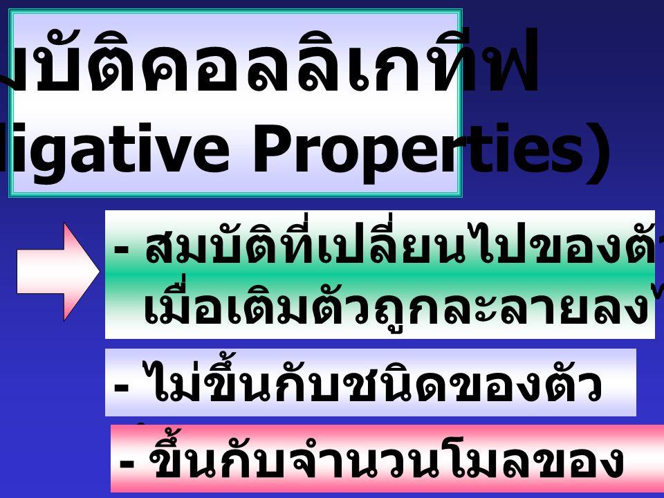สมบัติคอลลิเกทีฟ (Colligative Properties) - สมบัติที่เปลี่ยนไปของตัวทำละลาย เมื่อเติมตัวถูกละลายลงไป - ไม่ขึ้นกับชนิดของตัว ทำละลาย - ขึ้นกับจำนวนโมลของ ตัวถูกละลาย