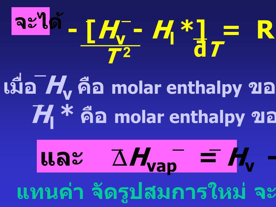 ที่จุดเดือด :  v  l  l * + RT ln x 1  v  l * = R ln x 1 T T จากนั้น diff เทียบกับอุณหภูมิ เมื่อ P คงที่ จาก Gibbs- Helmholtz's equation: [ d (  i / T) ] P = - H i / T 2 dTdT
