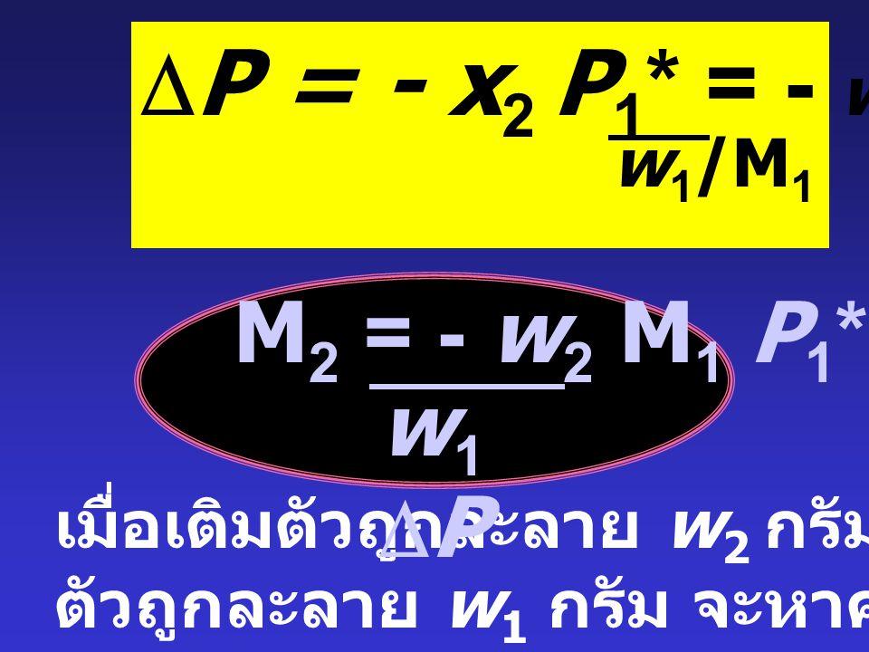  P = - x 2 P1*P1* จาก จะแทนค่า x 2 = moles solute moles solute + moles solvent = moles solute = w 2 /M 2 moles solvent w 1 /M 1 เมื่อ moles solvent >> moles solute