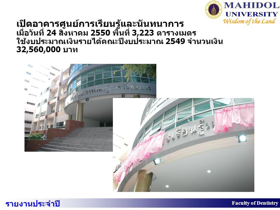 10 Faculty of Dentistry Wisdom of the Land เปิดอาคารศูนย์การเรียนรู้และนันทนาการ เมื่อวันที่ 24 สิงหาคม 2550 พื้นที่ 3,223 ตารางเมตร ใช้งบประมาณเงินรา