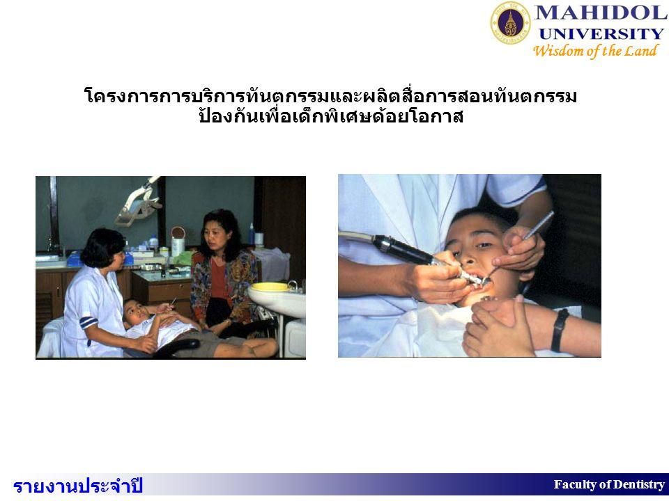 31 Faculty of Dentistry Wisdom of the Land โครงการการบริการทันตกรรมและผลิตสื่อการสอนทันตกรรม ป้องกันเพื่อเด็กพิเศษด้อยโอกาส รายงานประจำปี 2550