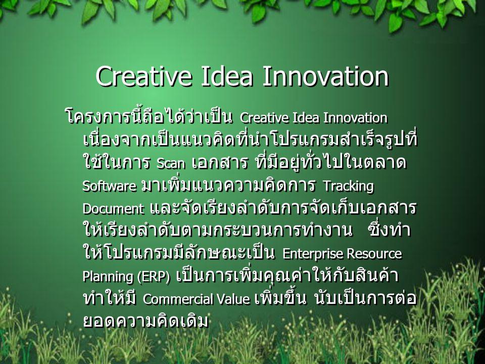 Creative Idea Innovation โครงการนี้ถือได้ว่าเป็น Creative Idea Innovation เนื่องจากเป็นแนวคิดที่นำโปรแกรมสำเร็จรูปที่ ใช้ในการ Scan เอกสาร ที่มีอยู่ทั่วไปในตลาด Software มาเพิ่มแนวความคิดการ Tracking Document และจัดเรียงลำดับการจัดเก็บเอกสาร ให้เรียงลำดับตามกระบวนการทำงาน ซึ่งทำ ให้โปรแกรมมีลักษณะเป็น Enterprise Resource Planning (ERP) เป็นการเพิ่มคุณค่าให้กับสินค้า ทำให้มี Commercial Value เพิ่มขึ้น นับเป็นการต่อ ยอดความคิดเดิม