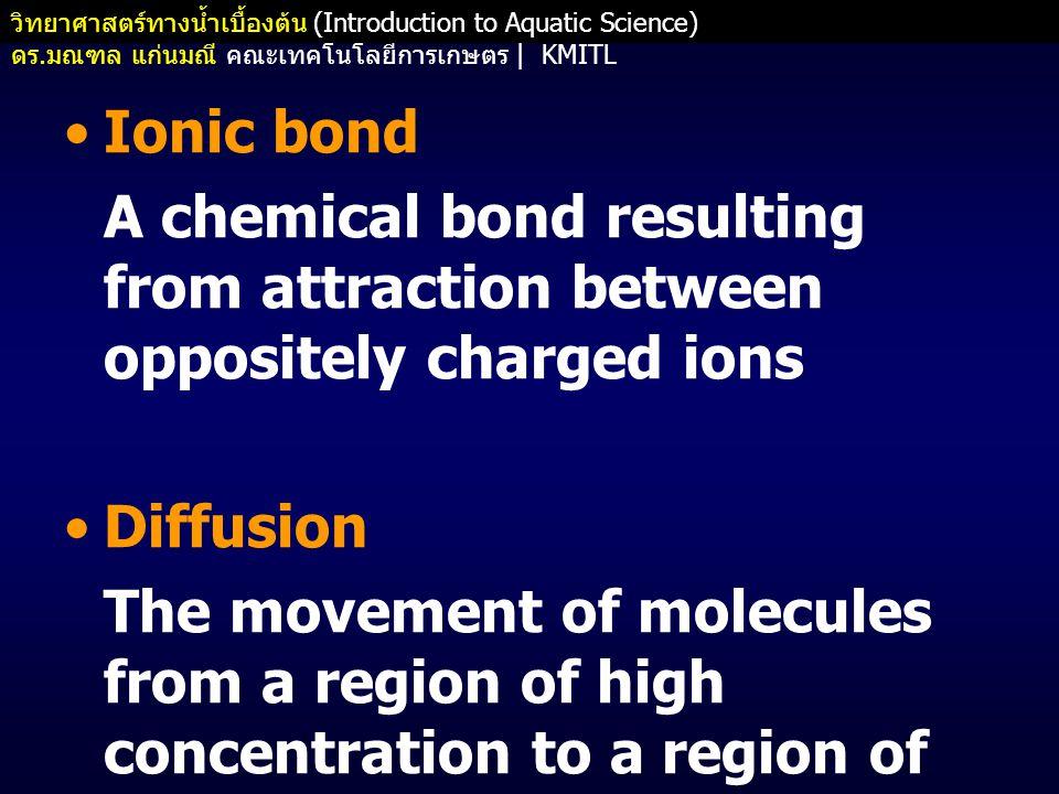 วิทยาศาสตร์ทางน้ำเบื้องต้น (Introduction to Aquatic Science) ดร. มณฑล แก่นมณี คณะเทคโนโลยีการเกษตร   KMITL •Ionic bond A chemical bond resulting from