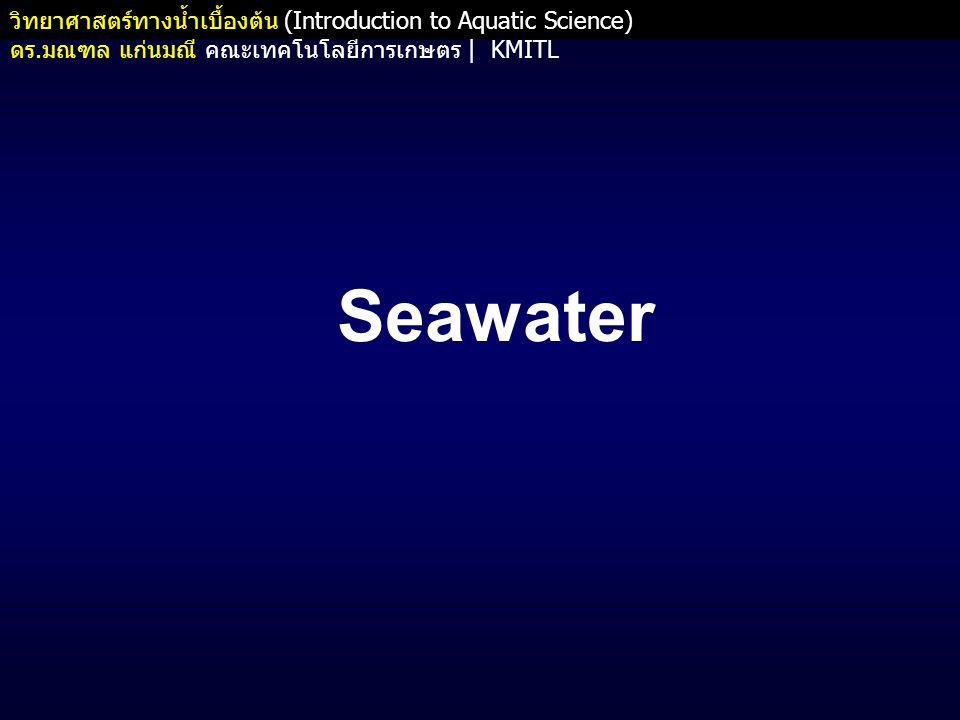 วิทยาศาสตร์ทางน้ำเบื้องต้น (Introduction to Aquatic Science) ดร. มณฑล แก่นมณี คณะเทคโนโลยีการเกษตร   KMITL Seawater