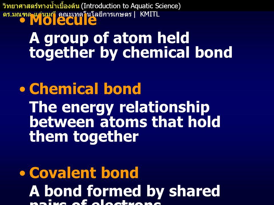 วิทยาศาสตร์ทางน้ำเบื้องต้น (Introduction to Aquatic Science) ดร. มณฑล แก่นมณี คณะเทคโนโลยีการเกษตร   KMITL •Molecule A group of atom held together by
