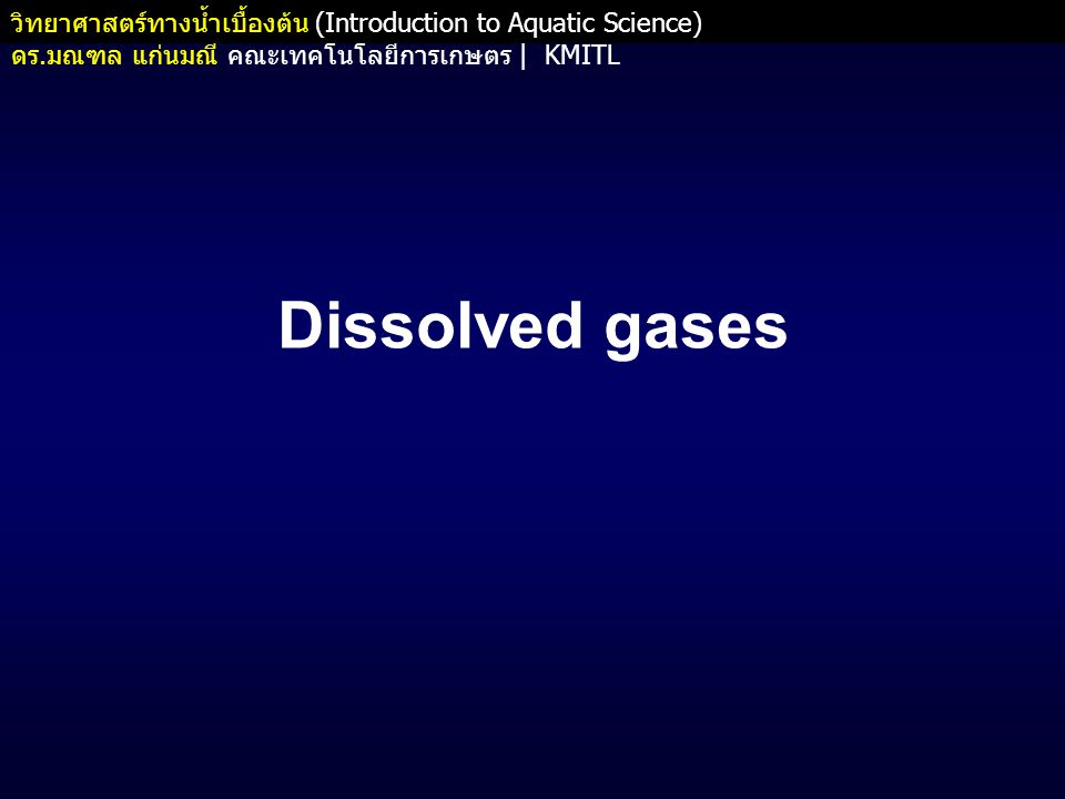 วิทยาศาสตร์ทางน้ำเบื้องต้น (Introduction to Aquatic Science) ดร. มณฑล แก่นมณี คณะเทคโนโลยีการเกษตร   KMITL Dissolved gases
