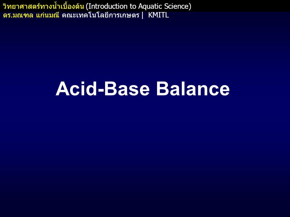 วิทยาศาสตร์ทางน้ำเบื้องต้น (Introduction to Aquatic Science) ดร. มณฑล แก่นมณี คณะเทคโนโลยีการเกษตร   KMITL Acid-Base Balance