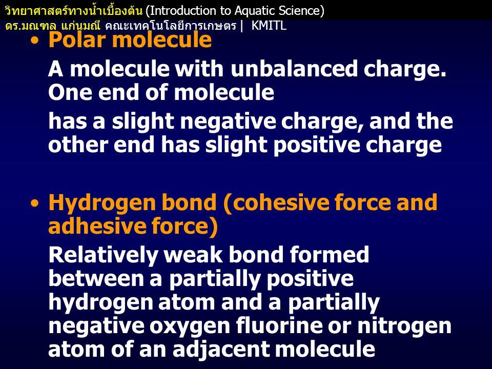 วิทยาศาสตร์ทางน้ำเบื้องต้น (Introduction to Aquatic Science) ดร. มณฑล แก่นมณี คณะเทคโนโลยีการเกษตร   KMITL •Polar molecule A molecule with unbalanced