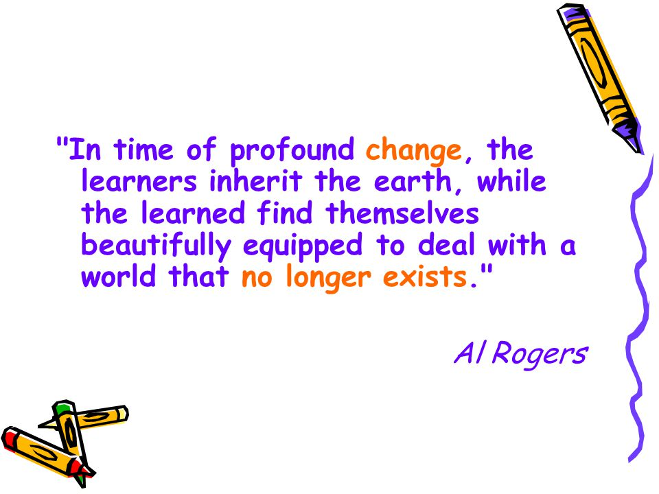 In time of profound change, the learners inherit the earth, while the learned find themselves beautifully equipped to deal with a world that no longer exists. Al Rogers