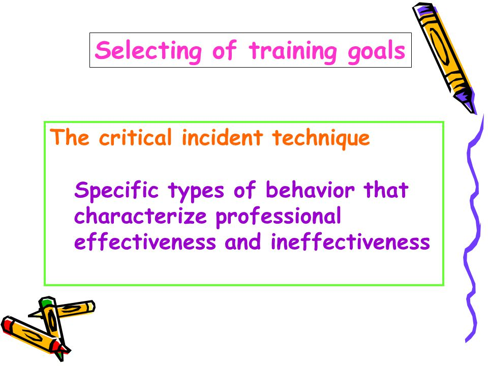 Selecting of training goals The critical incident technique Specific types of behavior that characterize professional effectiveness and ineffectiveness