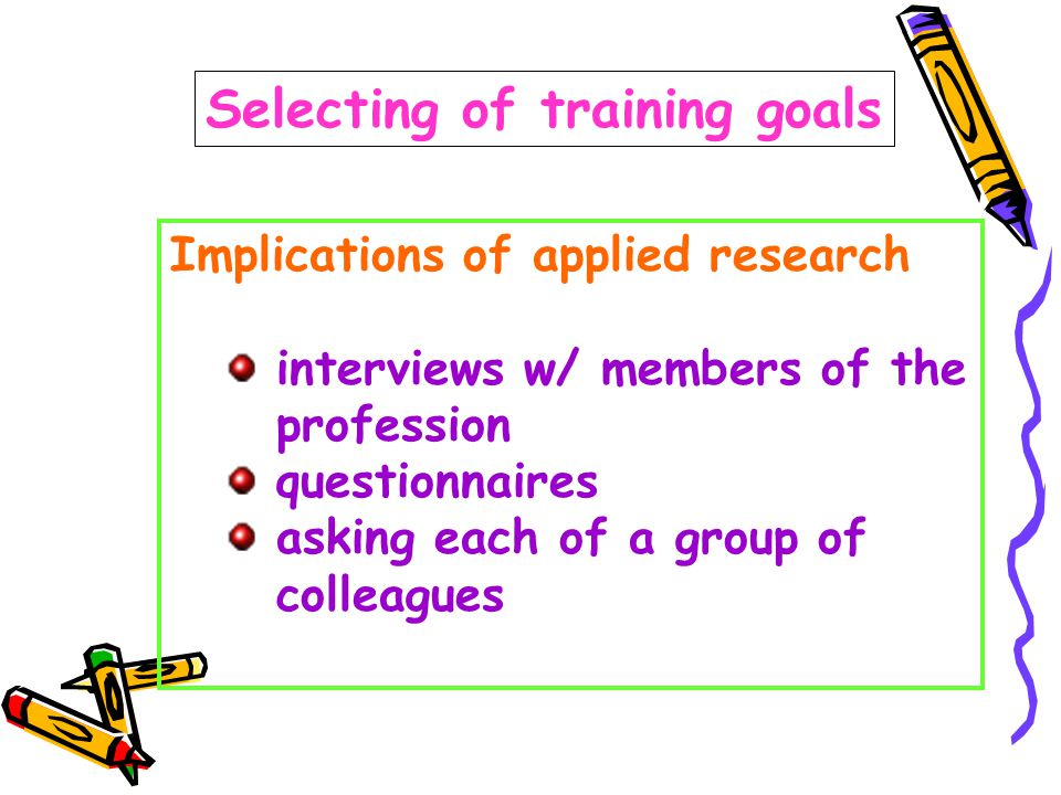 Selecting of training goals Implications of applied research interviews w/ members of the profession questionnaires asking each of a group of colleagues