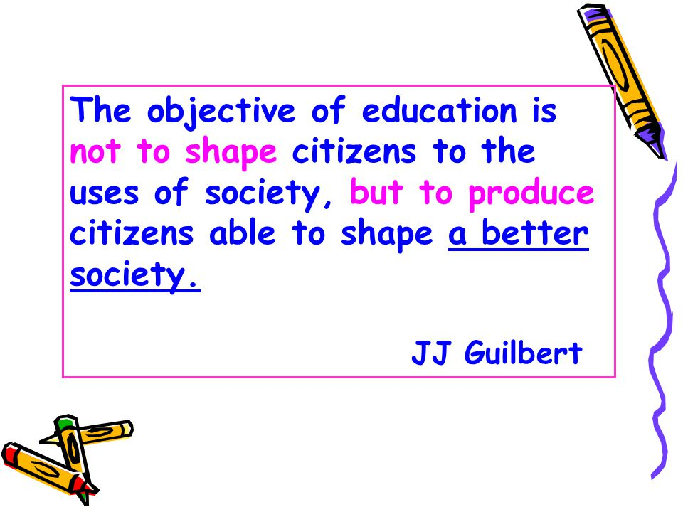 The objective of education is not to shape citizens to the uses of society, but to produce citizens able to shape a better society.