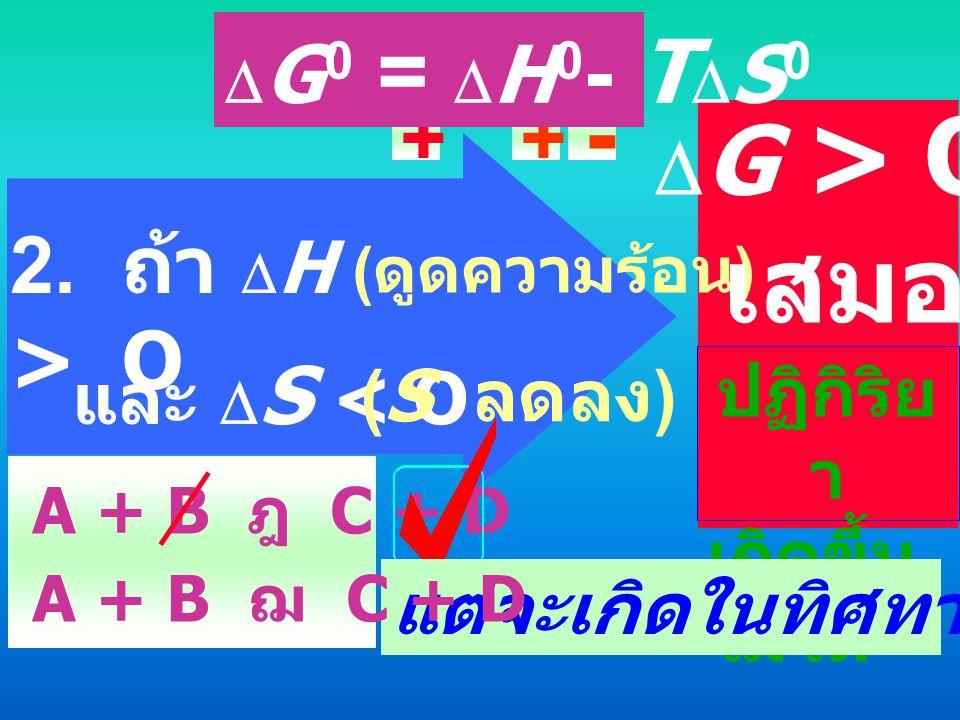 1. ถ้า  H < O ( คายความร้อน ) - และ  S > O (S เพิ่มขึ้น ) + +  G < O เสมอ ปฏิกิริย า เกิดขึ้น ได้เอง  G 0 =  H 0 - T  S 0
