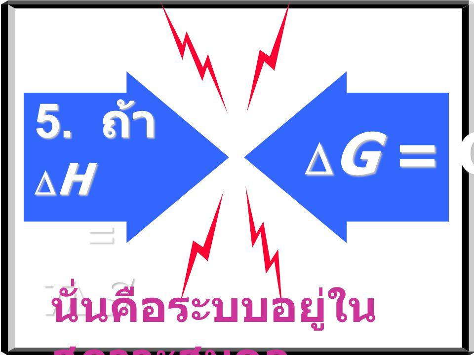 4. ถ้า  H < O ( คายความร้อน ) - และ  S < O (S ลดลง ) + -  G < O เมื่อ T  S <  H  G 0 =  H 0 - T  S 0 T <  H SS