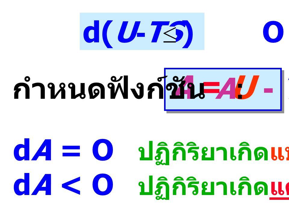 d(U-TS) O A = U - TS กำหนดฟังก์ชัน A: dA = O ปฏิกิริยาเกิดแบบย้อนกลับได้ dA < O ปฏิกิริยาเกิดแต่ย้อนกลับไม่ได้