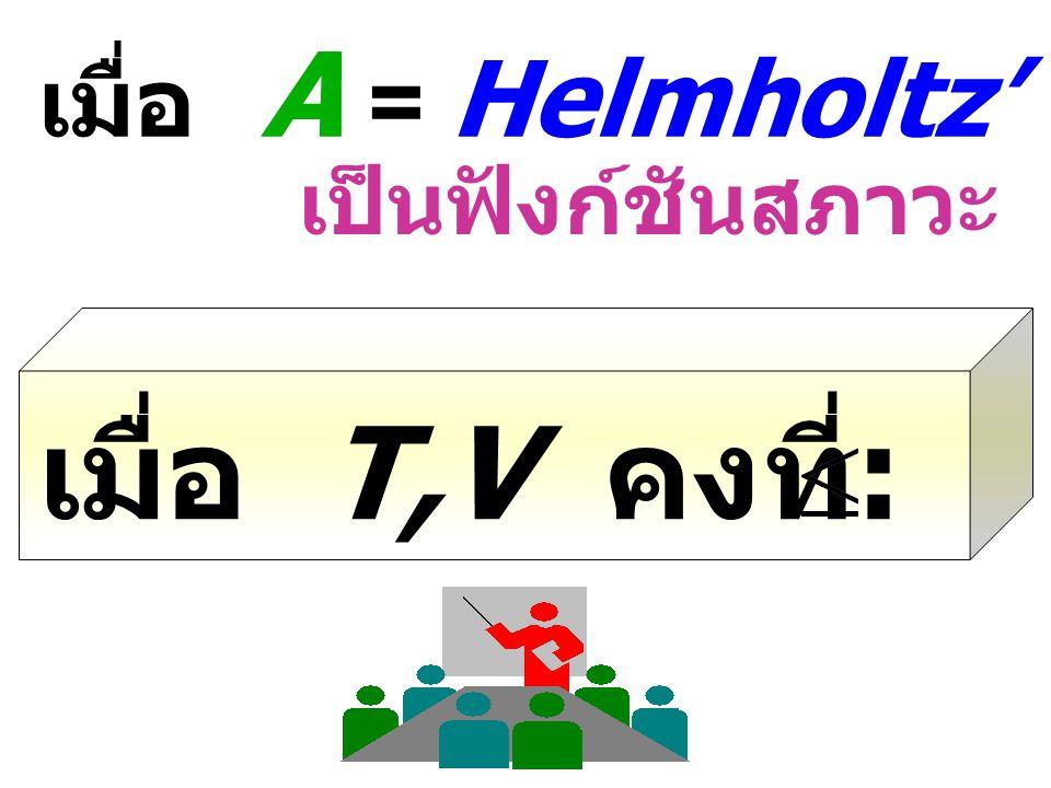 เมื่อ A = Helmholtz' Free Energy เป็นฟังก์ชันสภาวะ เมื่อ T,V คงที่ : dA O