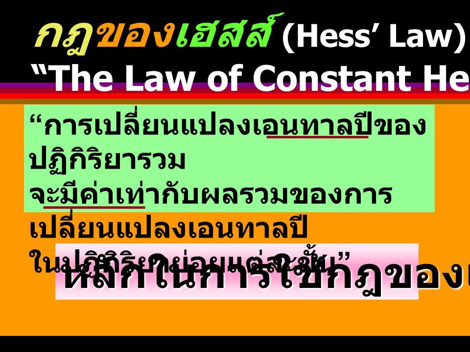 1) Hess Law 2) Bond Energy 3) Heat of Formation กฎของเฮสส์ (Hess' Law) The Law of Constant Heat Summation การเปลี่ยนแปลงเอนทาลปีของ ปฏิกิริยารวม จะมีค่าเท่ากับผลรวมของการ เปลี่ยนแปลง เอนทาลปีในปฏิกิริยาย่อยแต่ละ ขั้น หา  H ?