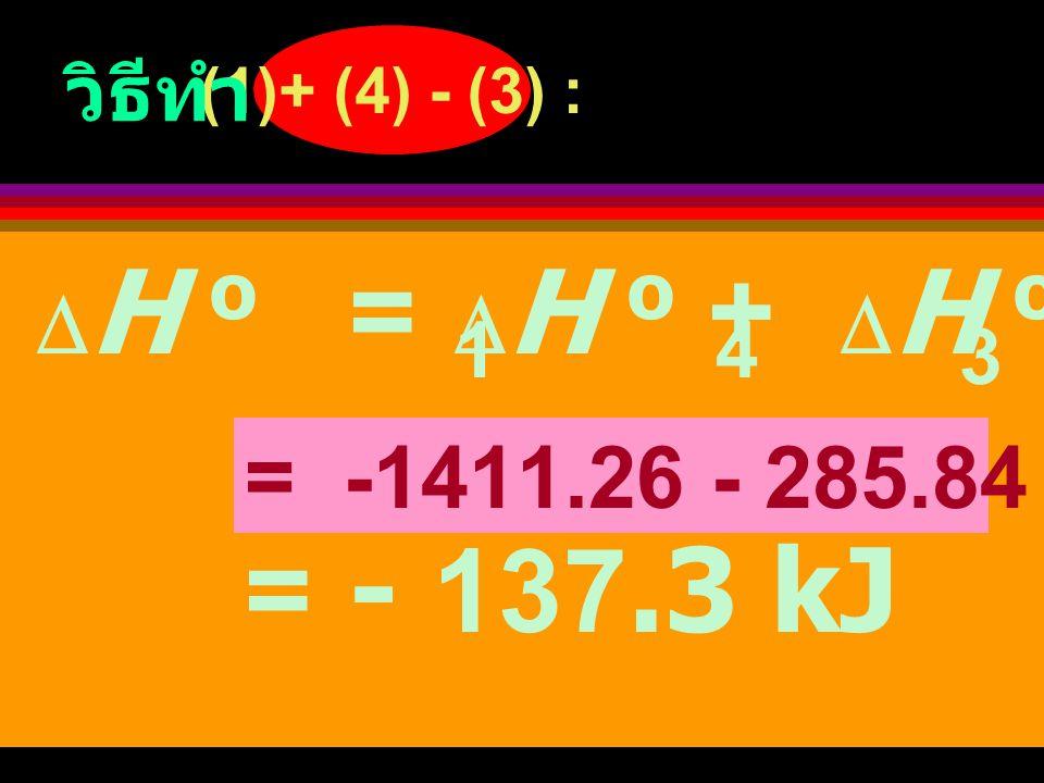 วิธีทำ 4) H 2 (g) + 1O 2 (g) ฎ H 2 O (l)  H o = -285.84 kJ 2 (1) + (4) - (3) : C 2 H 4 (g)+ 3O 2 (g) +H 2 (g)+1O 2 (g) + 3H 2 O(l) + 2CO 2 (g) ฎ   CO 2 (g)+2H 2 O(l) + H 2 O(l) + C 2 H 6 (g) + 7 O 2 (g) 2 2 2 (4) = (2) C 2 H 4 (g) + H 2 (g) ฎ C 2 H 6 (g) โจทย์ให้หา  H ของ