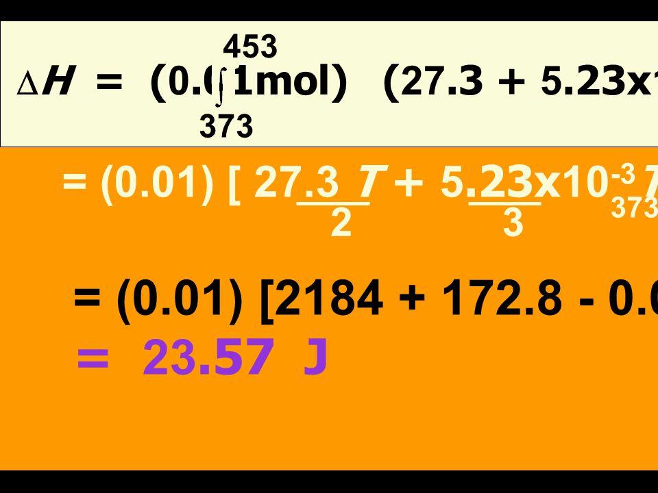 T 2 T 2 จากสมการ  H = C p dT = n C p dT T 1 T 1 = n C p (T 2 -T 1 ) เมื่อ n = 0.28 = 0.01 mol 28 T 1 = 100 O C = 373 K T 2 = 180 O C = 453 K
