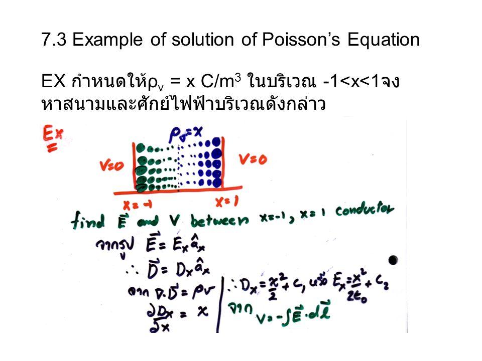 7.3 Example of solution of Poisson's Equation EX กำหนดให้ ρ v = x C/m 3 ในบริเวณ -1<x<1 จง หาสนามและศักย์ไฟฟ้าบริเวณดังกล่าว
