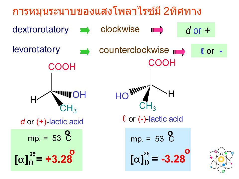 levorotatory dextrorotatory clockwise counterclockwise การหมุนระนาบของแสงโพลาไรซ์มี 2 ทิศทาง COOH OH CH 3 H OH COOH CH 3 H d or (+)-lactic acid ℓ or (-)-lactic acid [  ] D = +3.28 o 25 mp.