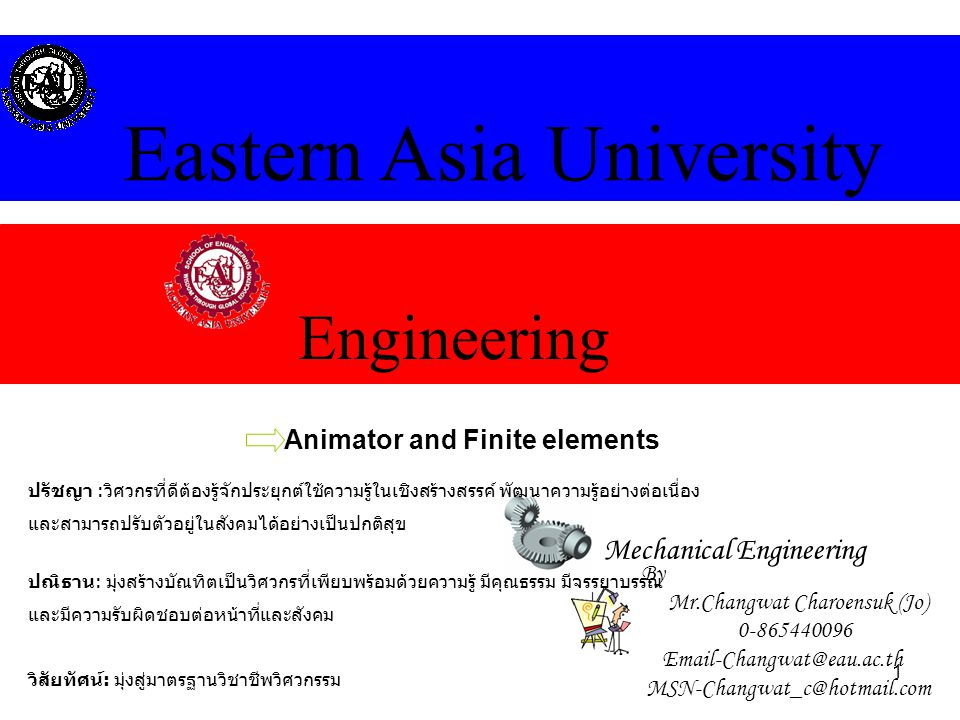 1 Engineering Eastern Asia University Mechanical Engineering Animator and Finite elements By Mr.Changwat Charoensuk (Jo) 0-865440096 Email-Changwat@ea