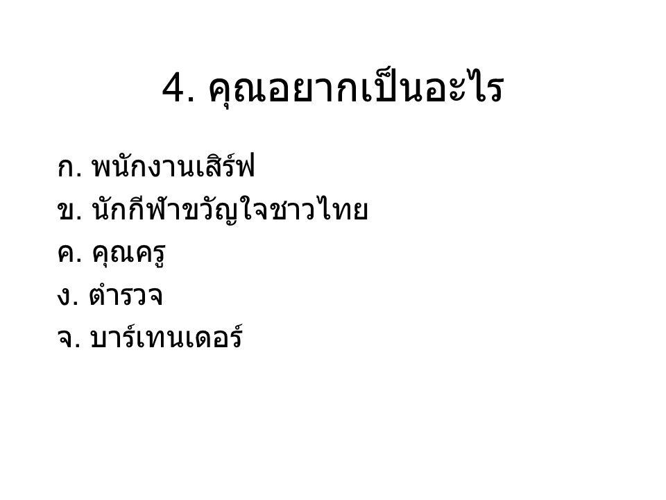 4. คุณอยากเป็นอะไร ก. พนักงานเสิร์ฟ ข. นักกีฬาขวัญใจชาวไทย ค. คุณครู ง. ตำรวจ จ. บาร์เทนเดอร์