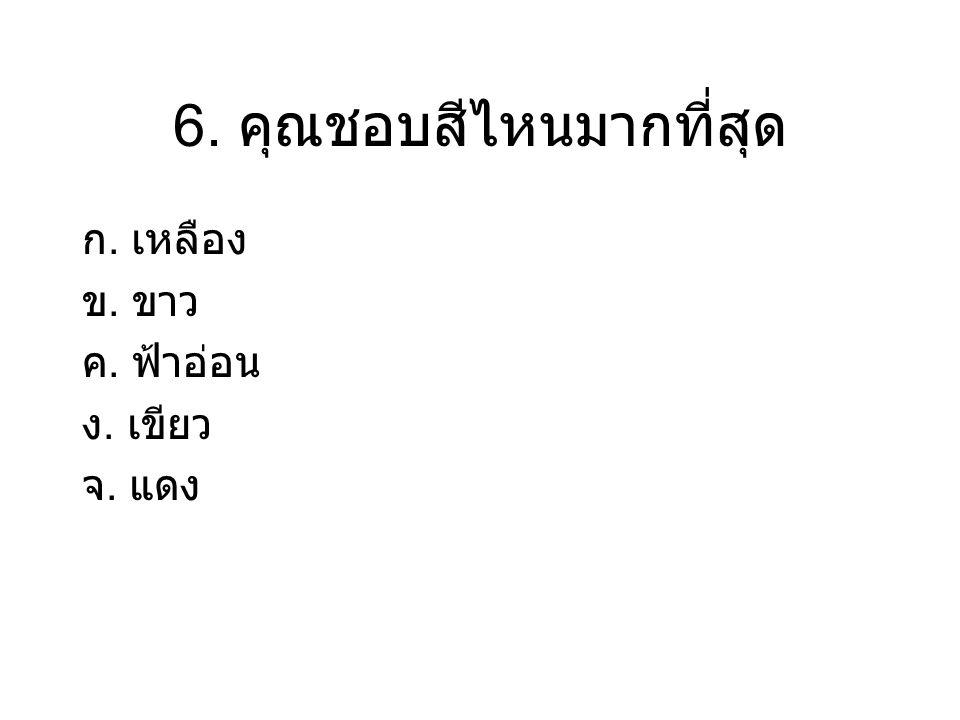 6. คุณชอบสีไหนมากที่สุด ก. เหลือง ข. ขาว ค. ฟ้าอ่อน ง. เขียว จ. แดง