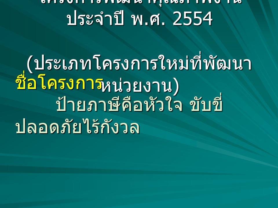 โครงการพัฒนาคุณภาพงาน ประจำปี พ. ศ. 2554 ( ประเภทโครงการใหม่ที่พัฒนา หน่วยงาน ) ชื่อโครงการ ป้ายภาษีคือหัวใจ ขับขี่ ปลอดภัยไร้กังวล