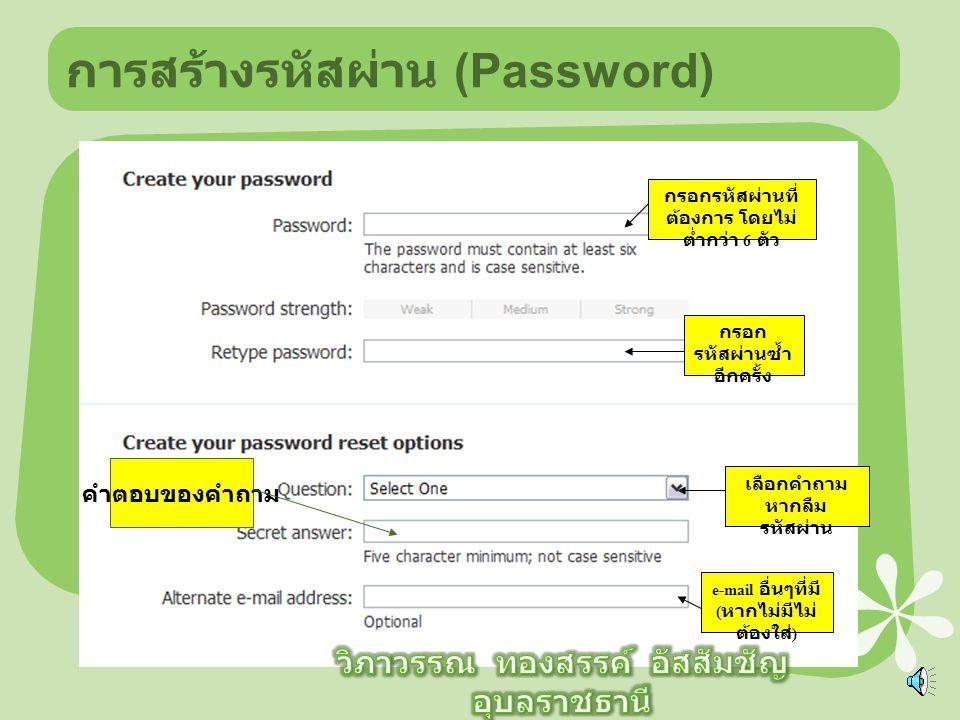 การสร้างรหัสผ่าน (Password) กรอกรหัสผ่านที่ ต้องการ โดยไม่ ต่ำกว่า 6 ตัว กรอก รหัสผ่านซ้ำ อีกครั้ง เลือกคำถาม หากลืม รหัสผ่าน e-mail อื่นๆที่มี ( หากไม่มีไม่ ต้องใส่ ) คำตอบของคำถาม