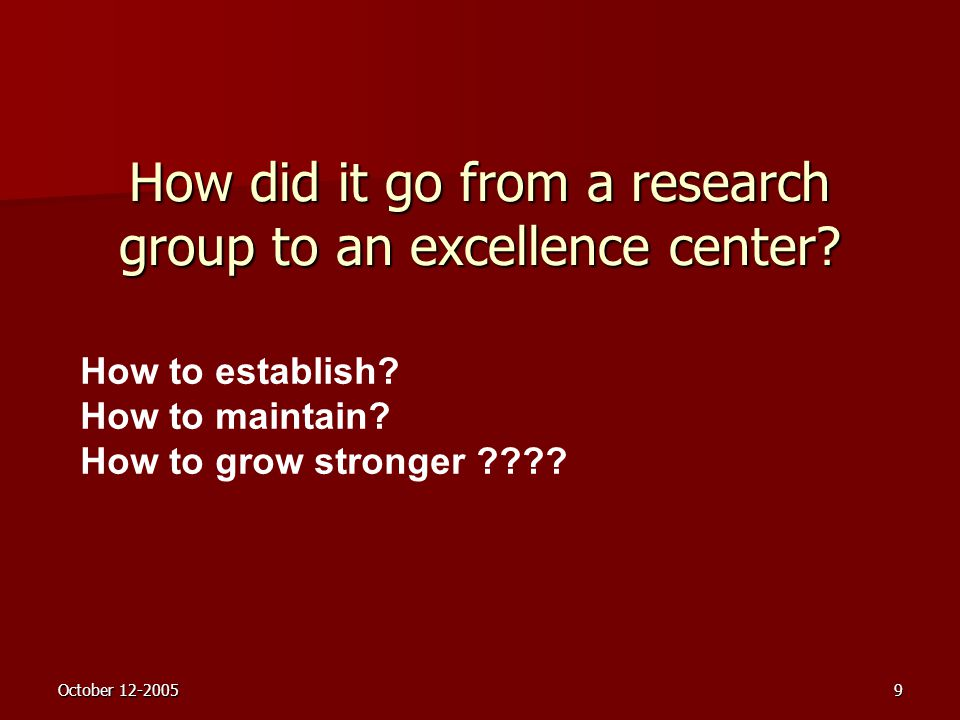 October 12-20059 How did it go from a research group to an excellence center? How to establish? How to maintain? How to grow stronger ????