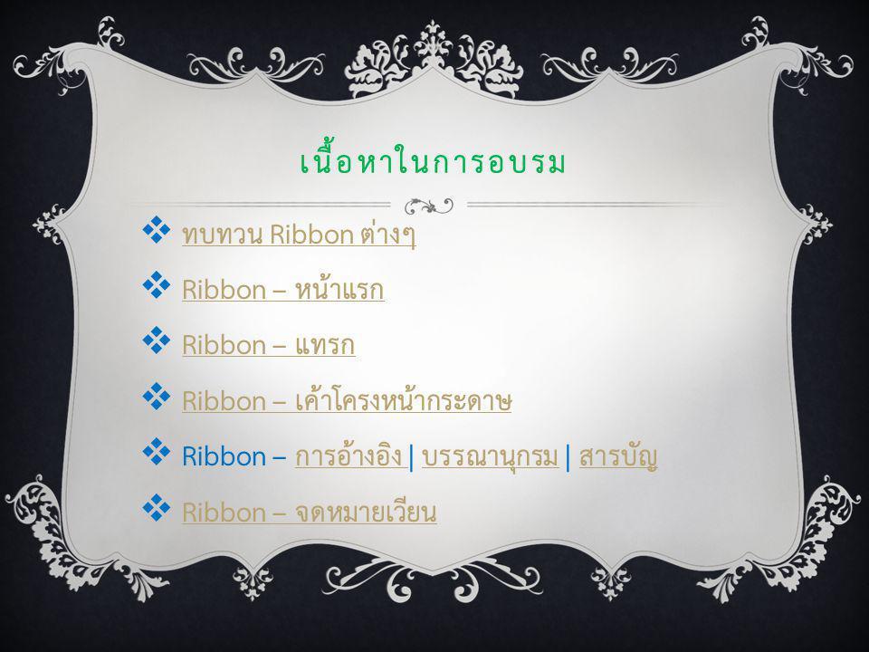 เนื้อหาในการอบรม  ทบทวน Ribbon ต่างๆทบทวน Ribbon ต่างๆ  Ribbon – หน้าแรกRibbon – หน้าแรก  Ribbon – แทรกRibbon – แทรก  Ribbon – เค้าโครงหน้ากระดาษR
