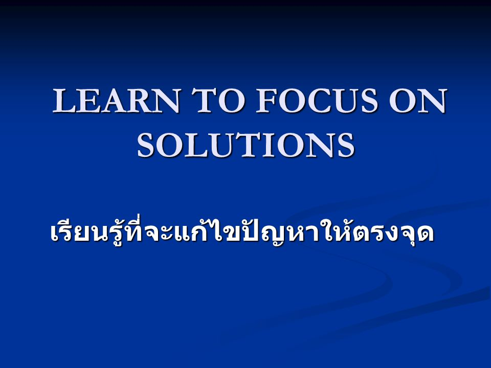 LEARN TO FOCUS ON SOLUTIONS LEARN TO FOCUS ON SOLUTIONS เรียนรู้ที่จะแก้ไขปัญหาให้ตรงจุด