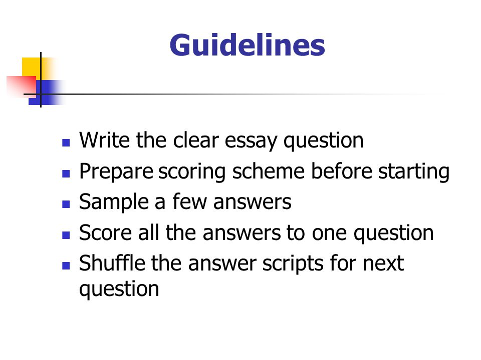 Guidelines  Write the clear essay question  Prepare scoring scheme before starting  Sample a few answers  Score all the answers to one question  Shuffle the answer scripts for next question